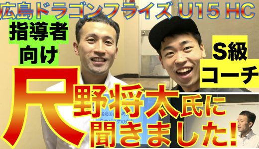 尺野将太氏に聞きました!〜S級コーチ・広島ドラゴンフライズU15HC〜