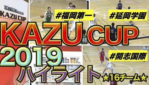KAZU CUP 2019★河村勇輝選手率いる福岡第一が優勝!〜16チームハイライト〜